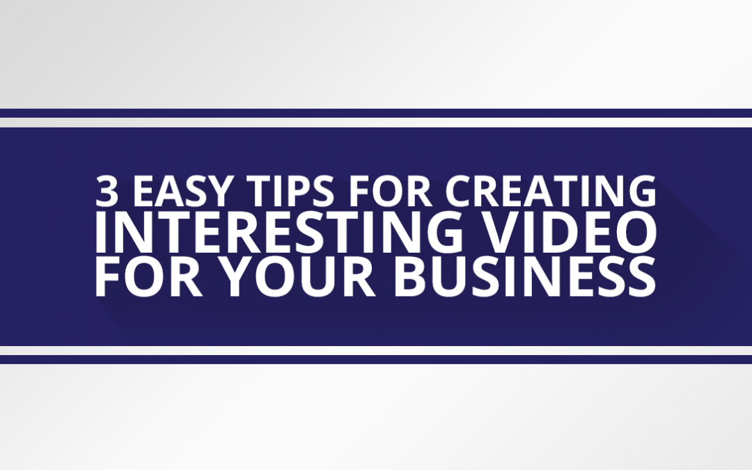 3 Easy Tips for Creating Interesting Video for your Business