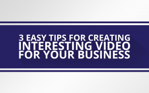 3 Easy Tips for Creating Interesting Video
